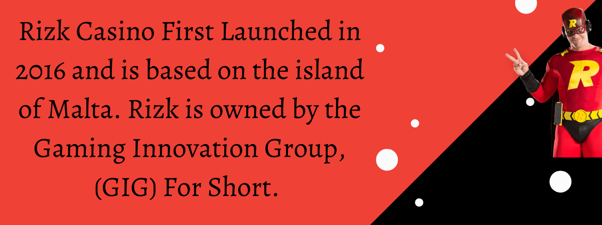 Rizk Casino First Launched in 2016 and is based on the island of Malta. Rizk is owned by the Gaming Innovation Group, (GIG) For Short.