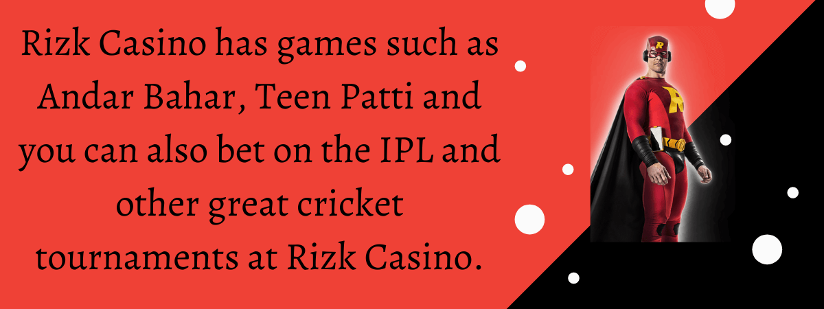 Rizk Casino has games such as Andar Bahar, Teen Patti and you can also bet on the IPL and other great cricket tournaments at Rizk Casino.